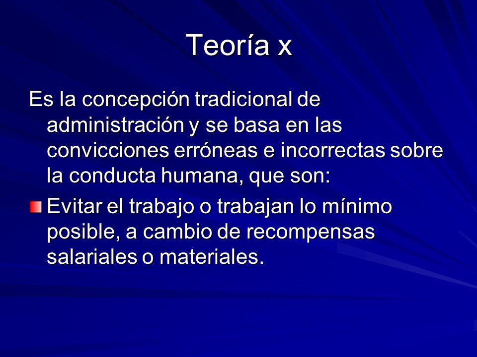 Teoría x Es la concepción tradicional de administración y se basa en las convicciones erróneas e incorrectas sobre la conducta humana, que son: Evitar