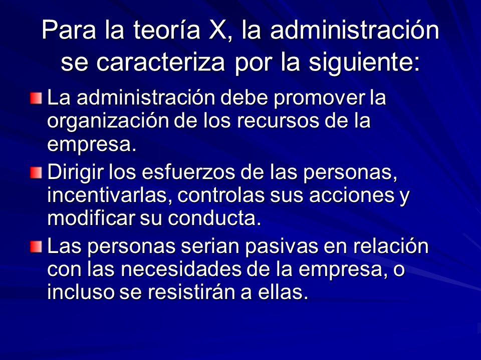 Para la teoría X, la administración se caracteriza por la siguiente: La administración debe promover la organización de los recursos de la empresa. Di