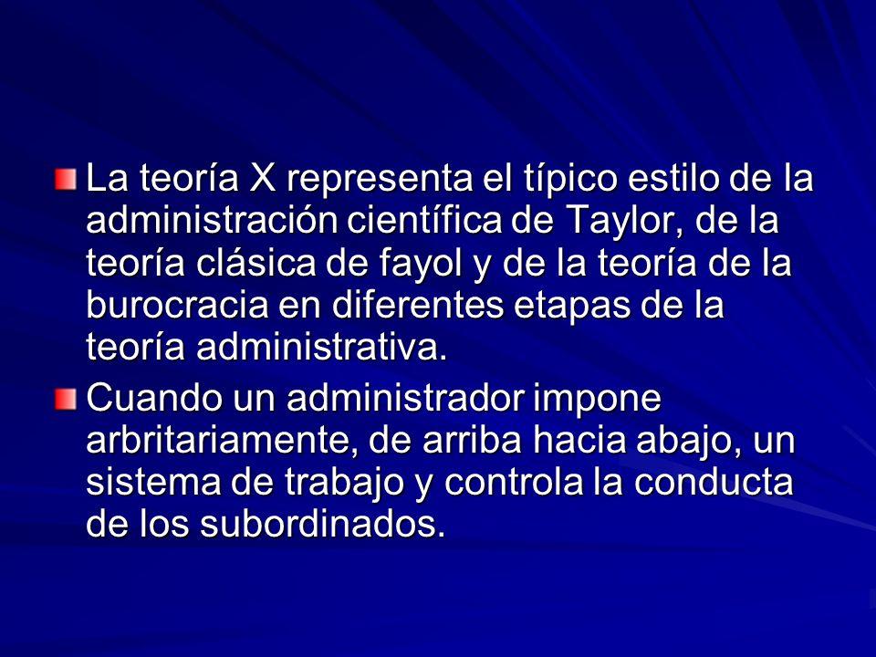 La teoría X representa el típico estilo de la administración científica de Taylor, de la teoría clásica de fayol y de la teoría de la burocracia en di