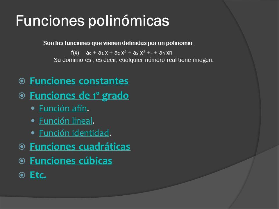 Funciones polinómicas Son las funciones que vienen definidas por un polinomio. f(x) = a 0 + a 1 x + a 2 x² + a 2 x³ +··· + a n xn Su dominio es, es de