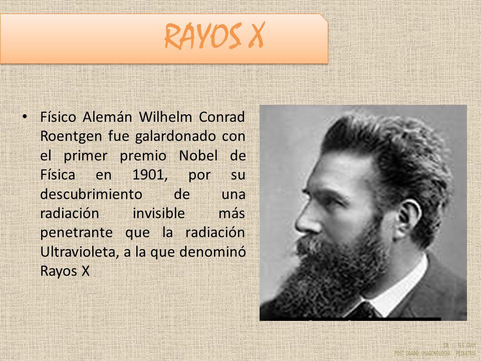 DR. J. YEE GUIM POST GRADO IMAGENOLOGIA - PEDIATRIA RAYOS X Físico Alemán Wilhelm Conrad Roentgen fue galardonado con el primer premio Nobel de Física