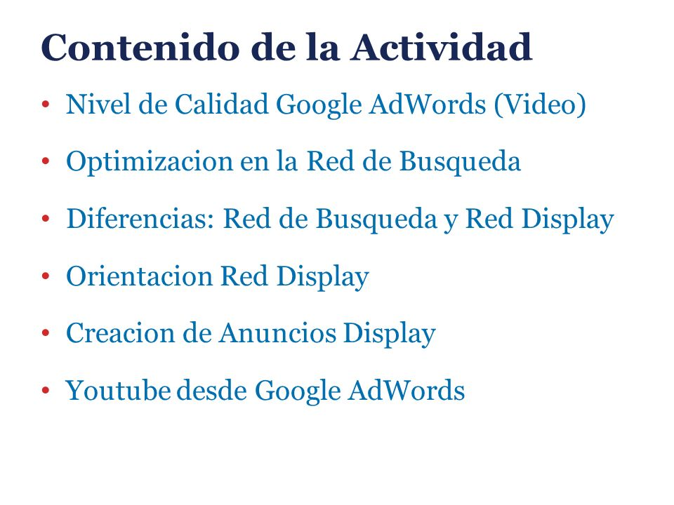 Contenido de la Actividad Nivel de Calidad Google AdWords (Video) Optimizacion en la Red de Busqueda Diferencias: Red de Busqueda y Red Display Orientacion Red Display Creacion de Anuncios Display Youtube desde Google AdWords