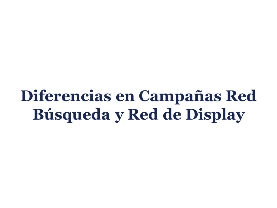 Diferencias en Campañas Red Búsqueda y Red de Display