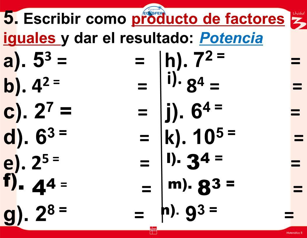 4. Escribir en forma abreviada y calcular el resultado: La Potencia a). 2X2 X 2 X 2 X 2 = = b). 4 x 4 = = l). 9 X 9X9 = = c). 8 X 8 X 8 = = d). 3 X 3