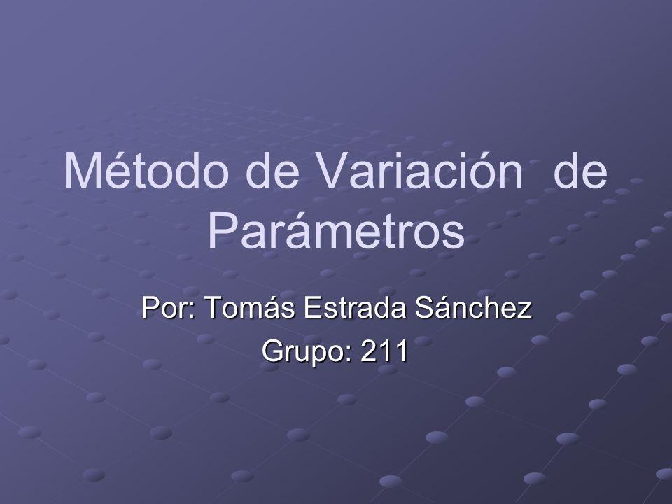 Método de Variación de Parámetros Por: Tomás Estrada Sánchez Grupo: 211