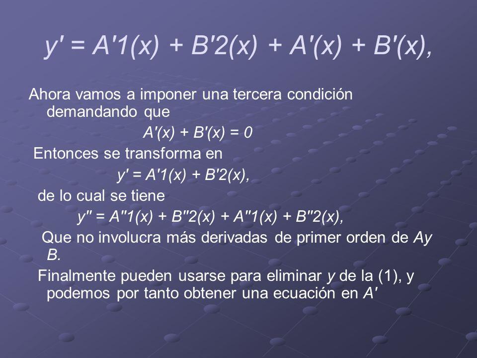 y' = A'1(x) + B'2(x) + A'(x) + B'(x), Ahora vamos a imponer una tercera condición demandando que A'(x) + B'(x) = 0 Entonces se transforma en y' = A'1(