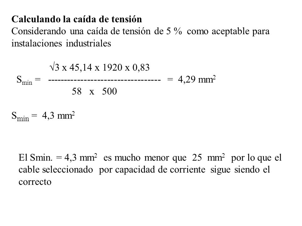 Calculando la caída de tensión Considerando una caída de tensión de 5 % como aceptable para instalaciones industriales 3 x 494 x 10 x 0,9 S min = ---------------------------------- = 0,41 mm 2 58 x 24 S min = 0,41 mm 2 El Smin.