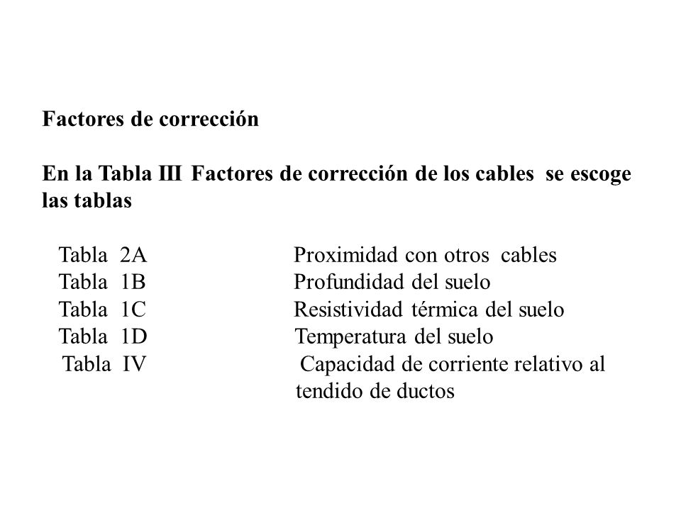 Factores de corrección En la Tabla III Factores de corrección de los cables se escoge las tablas Tabla 1A Proximidad con otros cables Tabla 1B Profundidad del suelo Tabla 1C Resistividad térmica del suelo Tabla 1D Temperatura del suelo