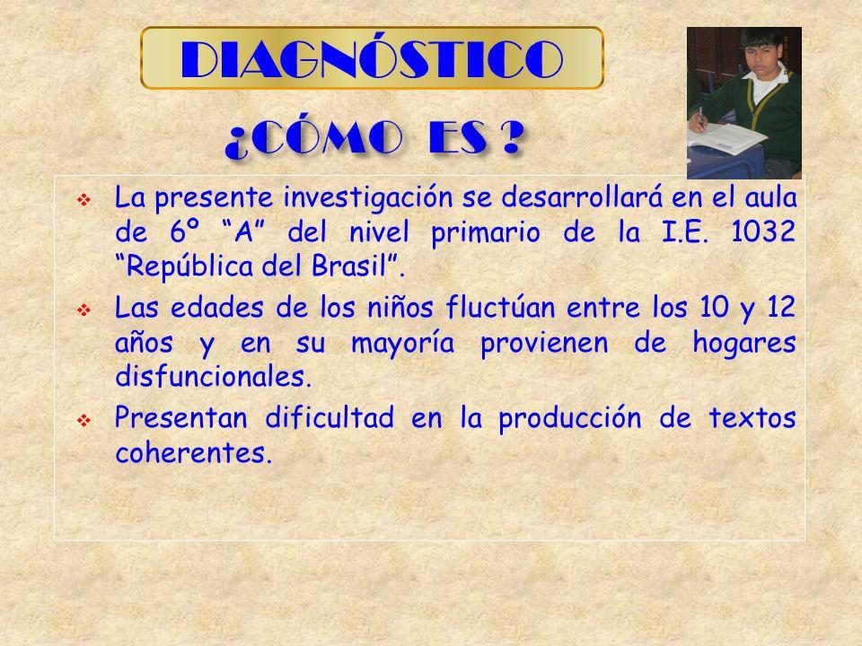 La presente investigación se desarrollará en el aula de 6º A del nivel primario de la I.E. 1032 República del Brasil. Las edades de los niños fluctúan