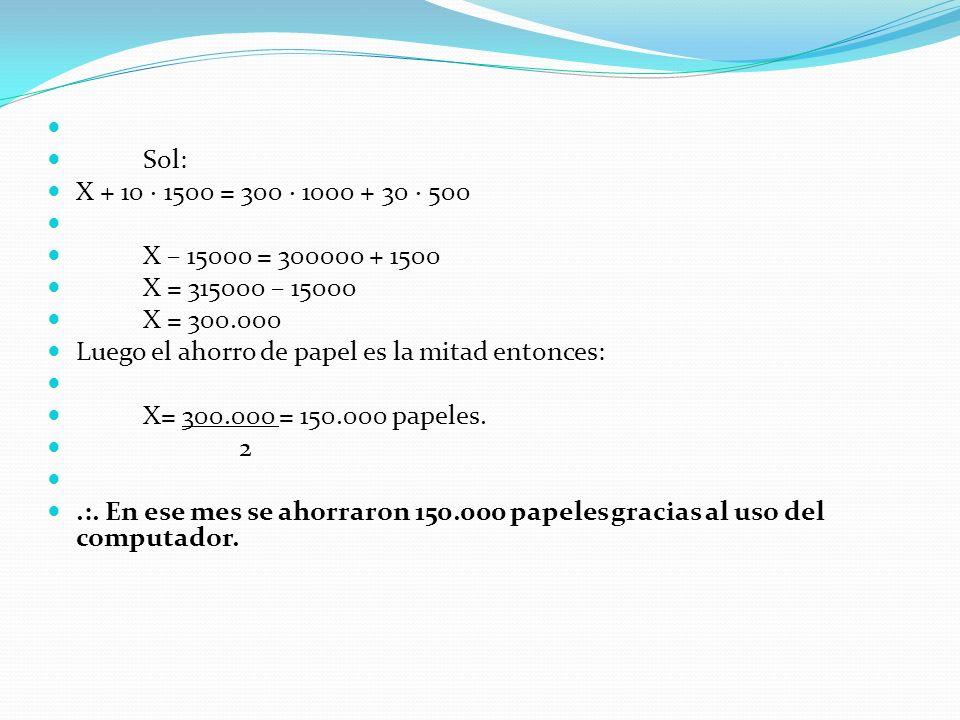 Sol: X + 10 1500 = 300 1000 + 30 500 X – 15000 = 300000 + 1500 X = 315000 – 15000 X = 300.000 Luego el ahorro de papel es la mitad entonces: X= 300.000 = 150.000 papeles.