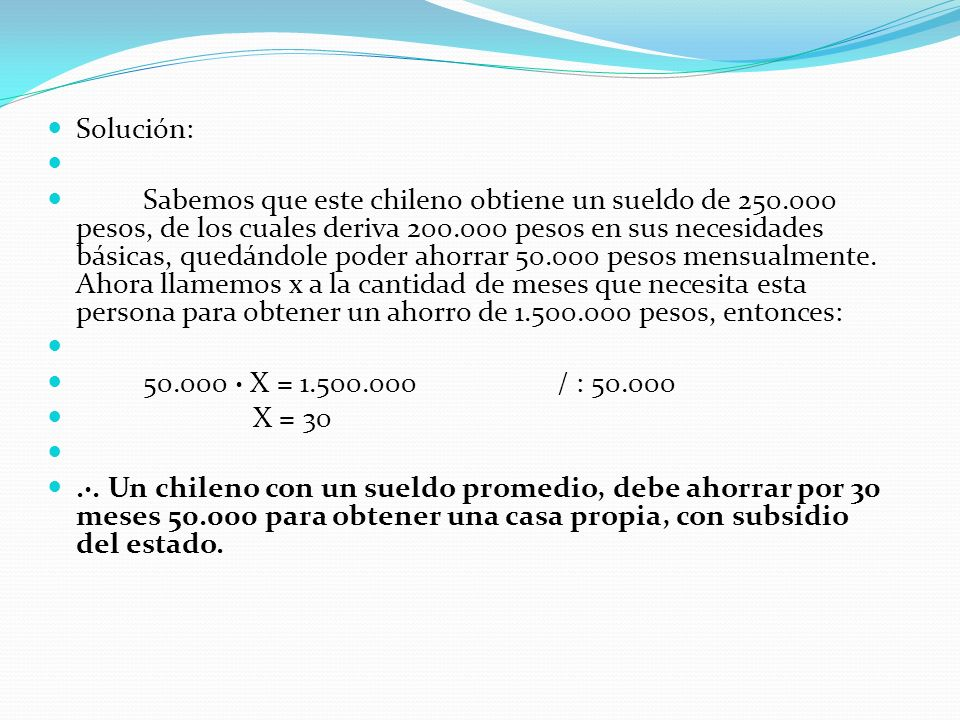 Solución: Sabemos que este chileno obtiene un sueldo de 250.000 pesos, de los cuales deriva 200.000 pesos en sus necesidades básicas, quedándole poder ahorrar 50.000 pesos mensualmente.