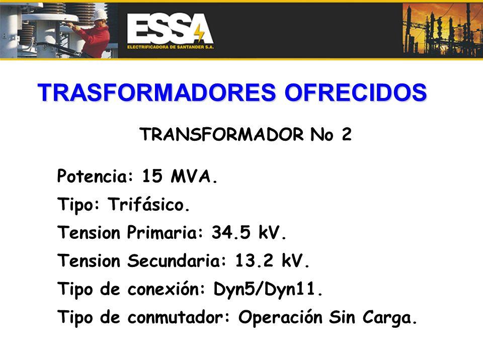TRASFORMADORES OFRECIDOS TRANSFORMADOR No 2 Potencia: 15 MVA. Tipo: Trifásico. Tension Primaria: 34.5 kV. Tension Secundaria: 13.2 kV. Tipo de conexió