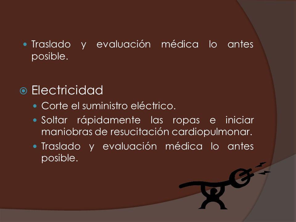 Traslado y evaluación médica lo antes posible. Electricidad Corte el suministro eléctrico. Soltar rápidamente las ropas e iniciar maniobras de resucit
