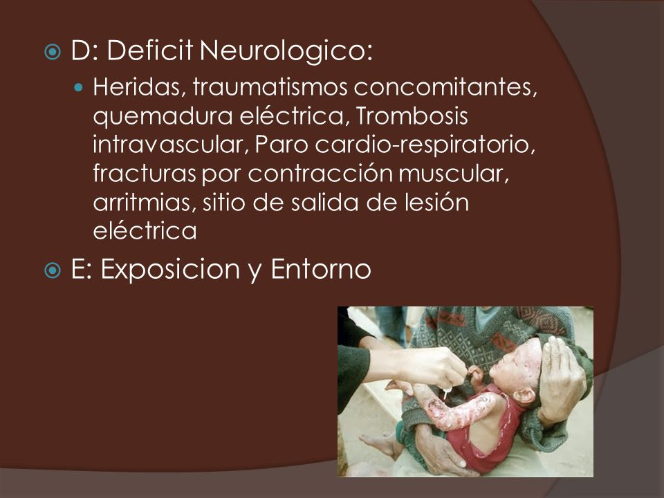 D: Deficit Neurologico: Heridas, traumatismos concomitantes, quemadura eléctrica, Trombosis intravascular, Paro cardio-respiratorio, fracturas por con