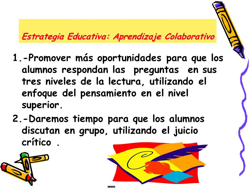 Estrategia Educativa: Aprendizaje Colaborativo 1.-Promover más oportunidades para que los alumnos respondan las preguntas en sus tres niveles de la le