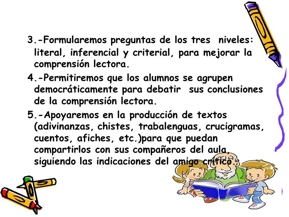 3.-Formularemos preguntas de los tres niveles: literal, inferencial y criterial, para mejorar la comprensión lectora. 4.-Permitiremos que los alumnos