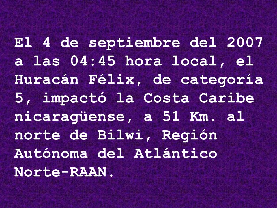Hurracan FELIX Septiembre 04 Febrero/ Marzo 08 FUTURO ACCIONES HUMANITARIAS ALIMENTOS SALUD INFRAESTRUCTURA REHABILITACIÓN PRODUCTIVA AGROPECUARIO PESCA PROTECCIÓN Y APROVECHAMIENTO FORESTAL FUEGO APROVECHAMIENTO REFORESTACIÓN DESARROLLO SOCIAL SALUD EDUCACION SEGURIDAD CIUDADANA DEPORTES REHABILITACIÓN DE INFRAESTRUCTURA TRANSPORTE ENERGIA ACCESO A AGUA SOBERANÍA ALIMENTARIA- REACTIVACIÓN ECONÓMICA REVITALIZACIÓN CULTURAL MADRE TIERRA ADMON JUSTICIA Ejes del Programa de Desarrollo Periodo de Emergencia – 6 meses Programa de Desarrollo de la Costa Caribe EDUCACIÓN PEQ.
