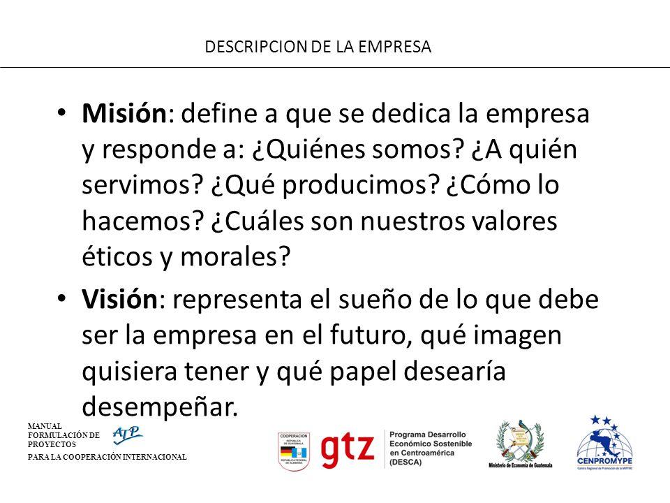 MANUAL FORMULACIÓN DE PROYECTOS PARA LA COOPERACIÓN INTERNACIONAL DESCRIPCION DE LA EMPRESA Misión: define a que se dedica la empresa y responde a: ¿Q