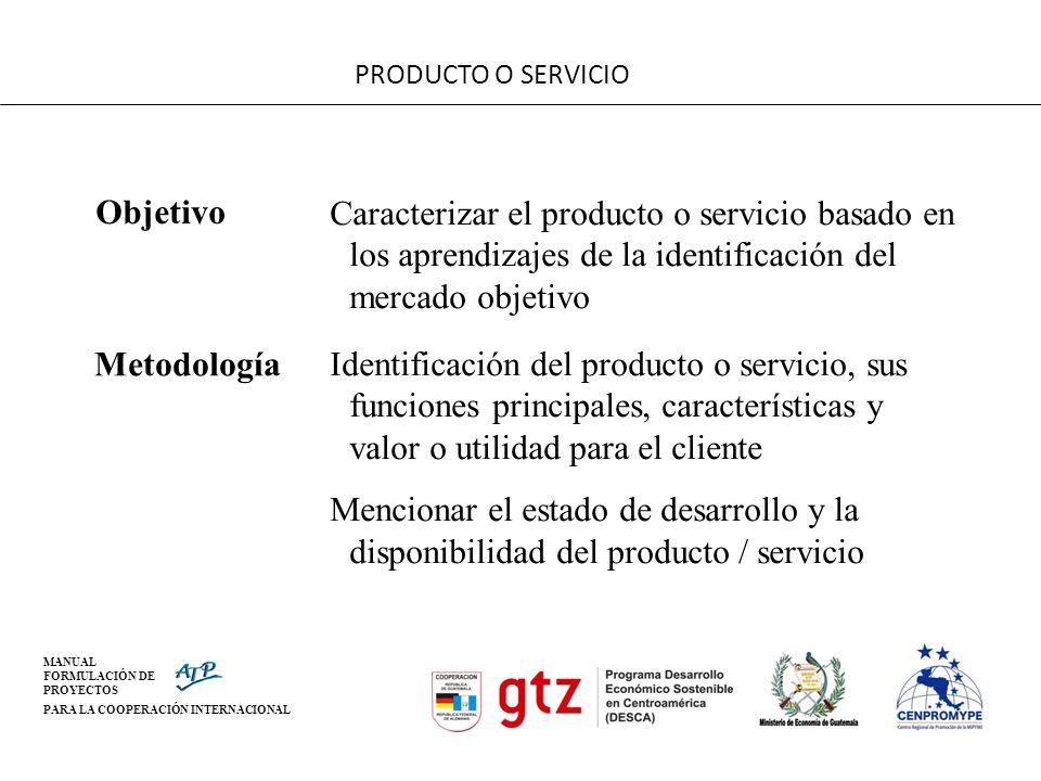 MANUAL FORMULACIÓN DE PROYECTOS PARA LA COOPERACIÓN INTERNACIONAL PRODUCTO O SERVICIO Objetivo Caracterizar el producto o servicio basado en los apren