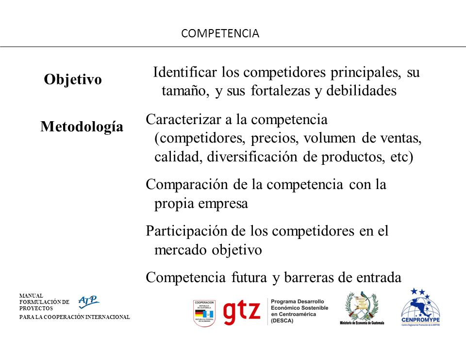 MANUAL FORMULACIÓN DE PROYECTOS PARA LA COOPERACIÓN INTERNACIONAL COMPETENCIA Objetivo Identificar los competidores principales, su tamaño, y sus fort