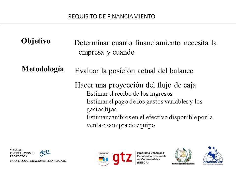 MANUAL FORMULACIÓN DE PROYECTOS PARA LA COOPERACIÓN INTERNACIONAL REQUISITO DE FINANCIAMIENTO Objetivo Determinar cuanto financiamiento necesita la em
