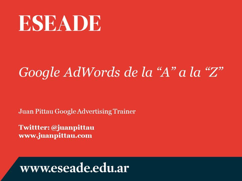 Google AdWords de la A a la Z Juan Pittau Google Advertising Trainer Twittter: @juanpittau www.juanpittau.com