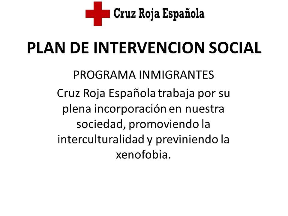 PLAN DE INTERVENCION SOCIAL PROGRAMA INMIGRANTES Cruz Roja Española trabaja por su plena incorporación en nuestra sociedad, promoviendo la intercultur