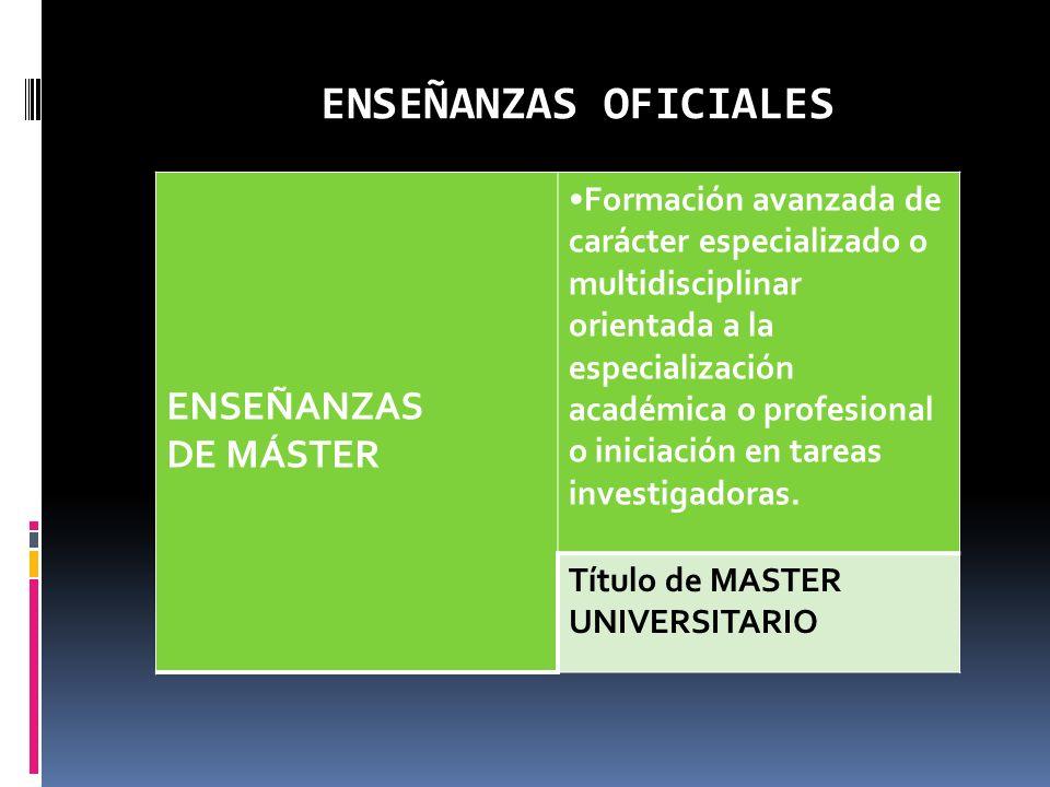 ENSEÑANZAS OFICIALES ENSEÑANZAS DE MÁSTER Formación avanzada de carácter especializado o multidisciplinar orientada a la especialización académica o p