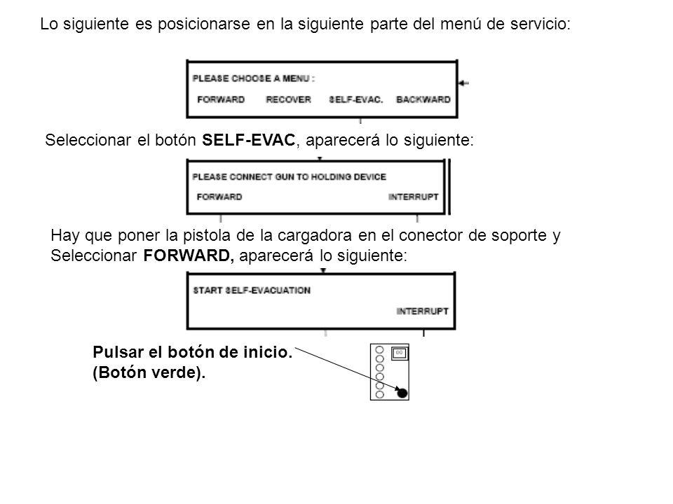 Lo siguiente es posicionarse en la siguiente parte del menú de servicio: Seleccionar el botón SELF-EVAC, aparecerá lo siguiente: Hay que poner la pistola de la cargadora en el conector de soporte y Seleccionar FORWARD, aparecerá lo siguiente: Pulsar el botón de inicio.
