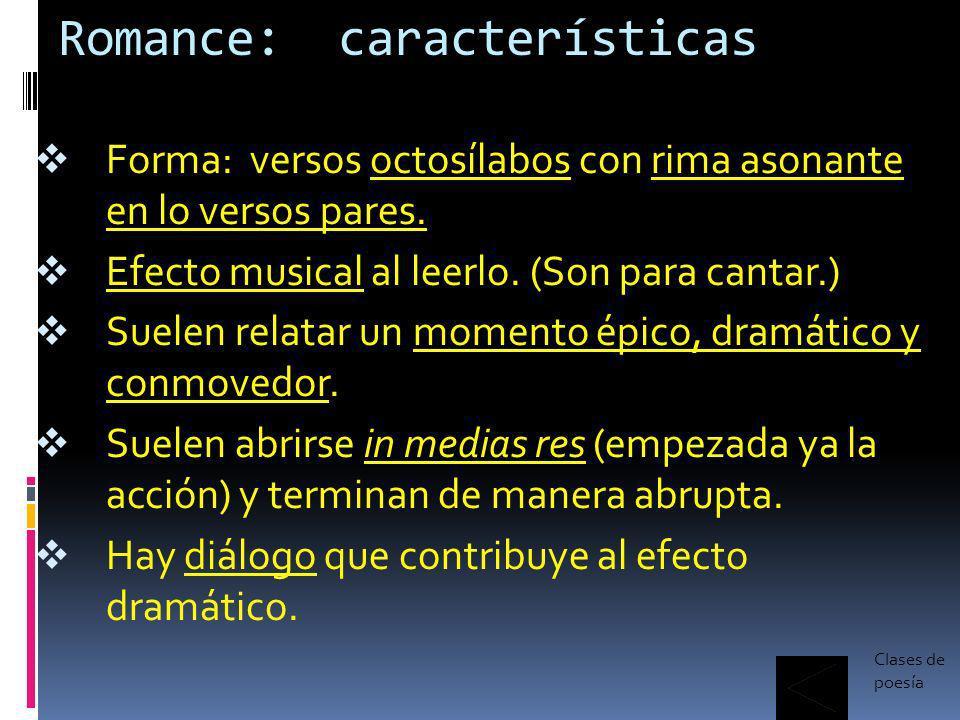 Romance: características Forma: versos octosílabos con rima asonante en lo versos pares. Efecto musical al leerlo. (Son para cantar.) Suelen relatar u