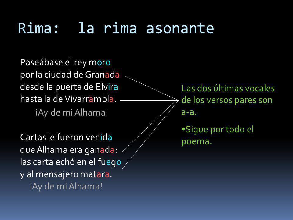 Rima: la rima asonante Paseábase el rey moro por la ciudad de Granada desde la puerta de Elvira hasta la de Vivarrambla. iAy de mi Alhama! Cartas le f