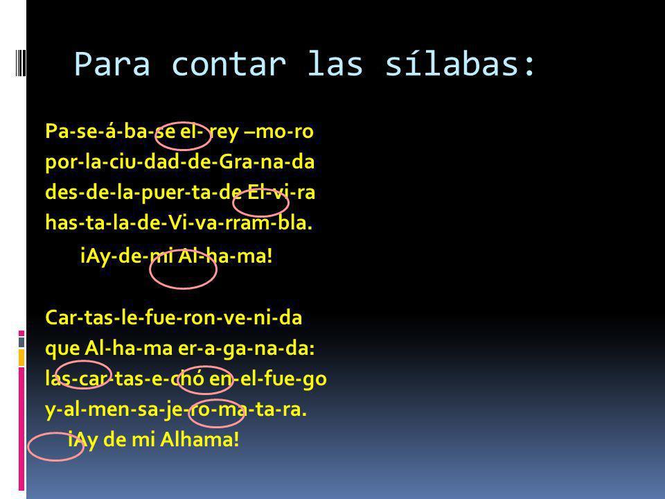 Para contar las sílabas: Pa-se-á-ba-se el- rey –mo-ro por-la-ciu-dad-de-Gra-na-da des-de-la-puer-ta-de El-vi-ra has-ta-la-de-Vi-va-rram-bla. iAy-de-mi