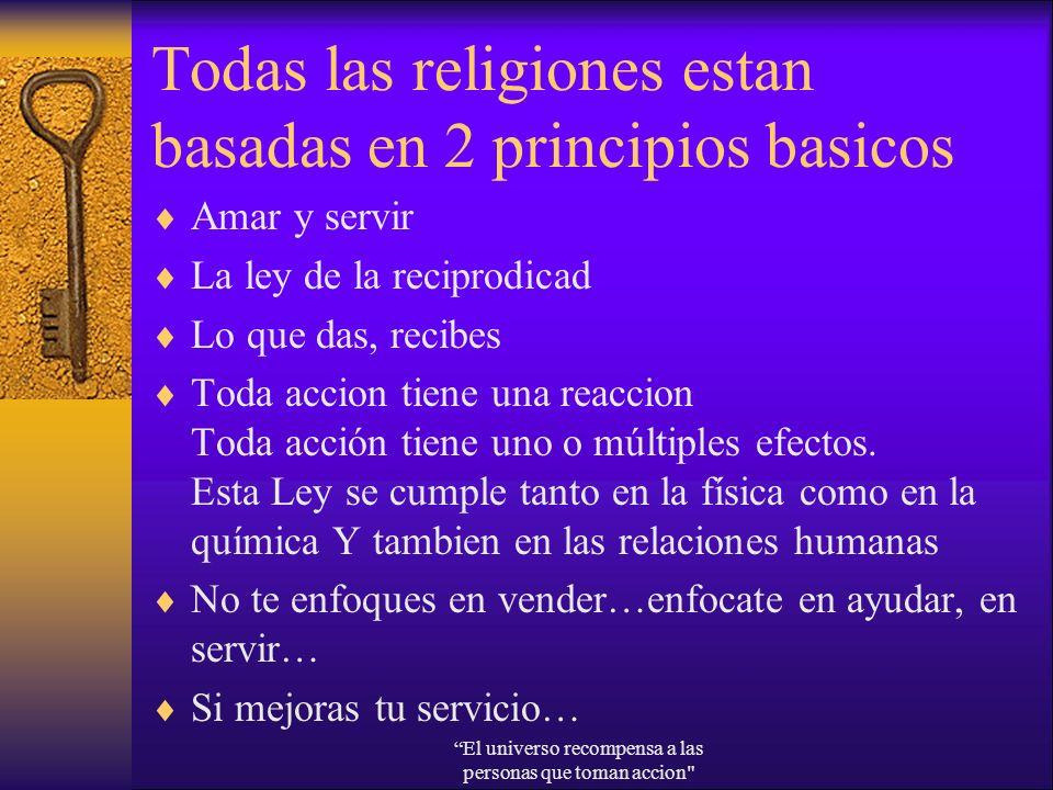 Todas las religiones estan basadas en 2 principios basicos Amar y servir La ley de la reciprodicad Lo que das, recibes Toda accion tiene una reaccion