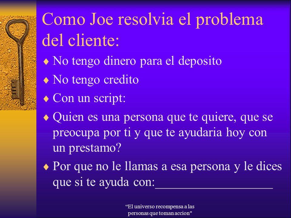 Como Joe resolvia el problema del cliente: No tengo dinero para el deposito No tengo credito Con un script: Quien es una persona que te quiere, que se