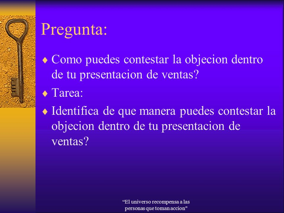 Pregunta: Como puedes contestar la objecion dentro de tu presentacion de ventas? Tarea: Identifica de que manera puedes contestar la objecion dentro d