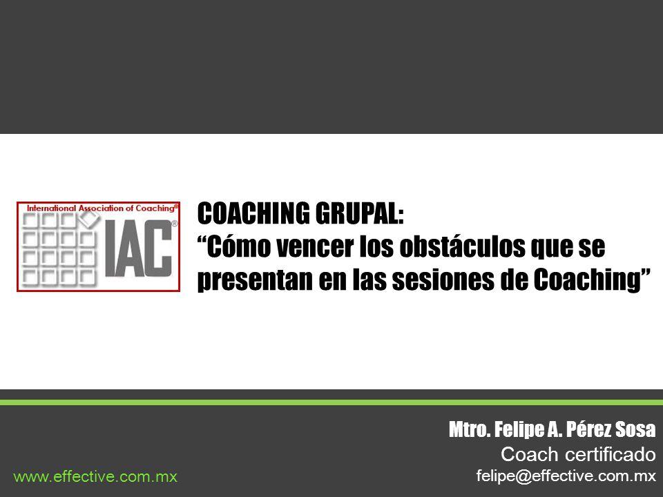 COACHING GRUPAL: Cómo vencer los obstáculos que se presentan en las sesiones de Coaching Mtro. Felipe A. Pérez Sosa Coach certificado felipe@effective