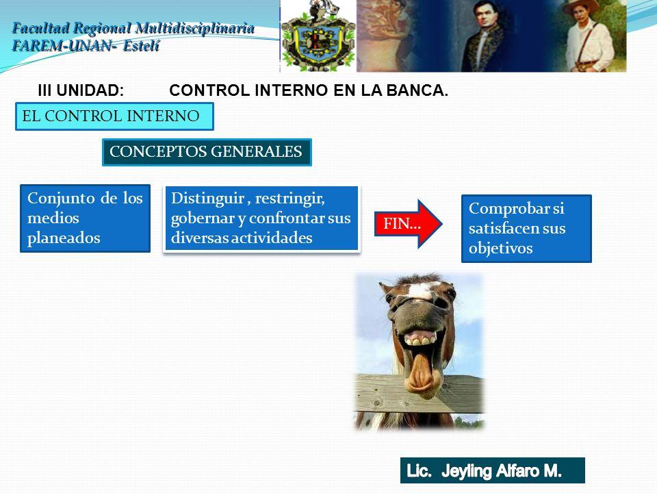 Facultad Regional Multidisciplinaria FAREM-UNAN- Estelí III UNIDAD: CONTROL INTERNO EN LA BANCA. EL CONTROL INTERNO CONCEPTOS GENERALES Conjunto de lo