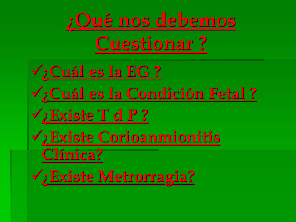 ¿Qué nos debemos Cuestionar ? ¿Cuál es la EG ? ¿Cuál es la EG ? ¿Cuál es la Condición Fetal ? ¿Cuál es la Condición Fetal ? ¿Existe T d P ? ¿Existe T