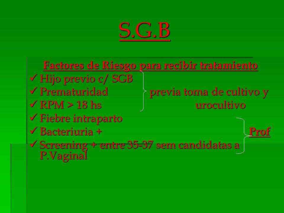 S.G.B C.Negativo = suspendo ATB C.Negativo = suspendo ATB C.Positivo = trat.endovenoso convencional para SGB 5-7 días y en el parto :profilaxis C.Positivo = trat.endovenoso convencional para SGB 5-7 días y en el parto :profilaxis RPM o APP : Toma de cultivo y uro previo al trat.