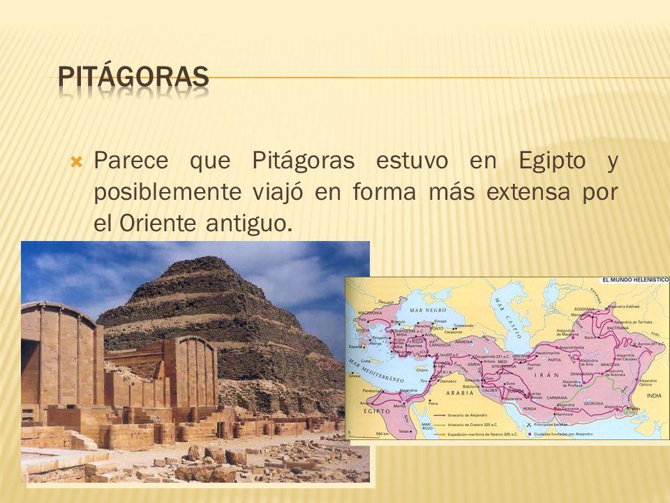 Parece que Pitágoras estuvo en Egipto y posiblemente viajó en forma más extensa por el Oriente antiguo.