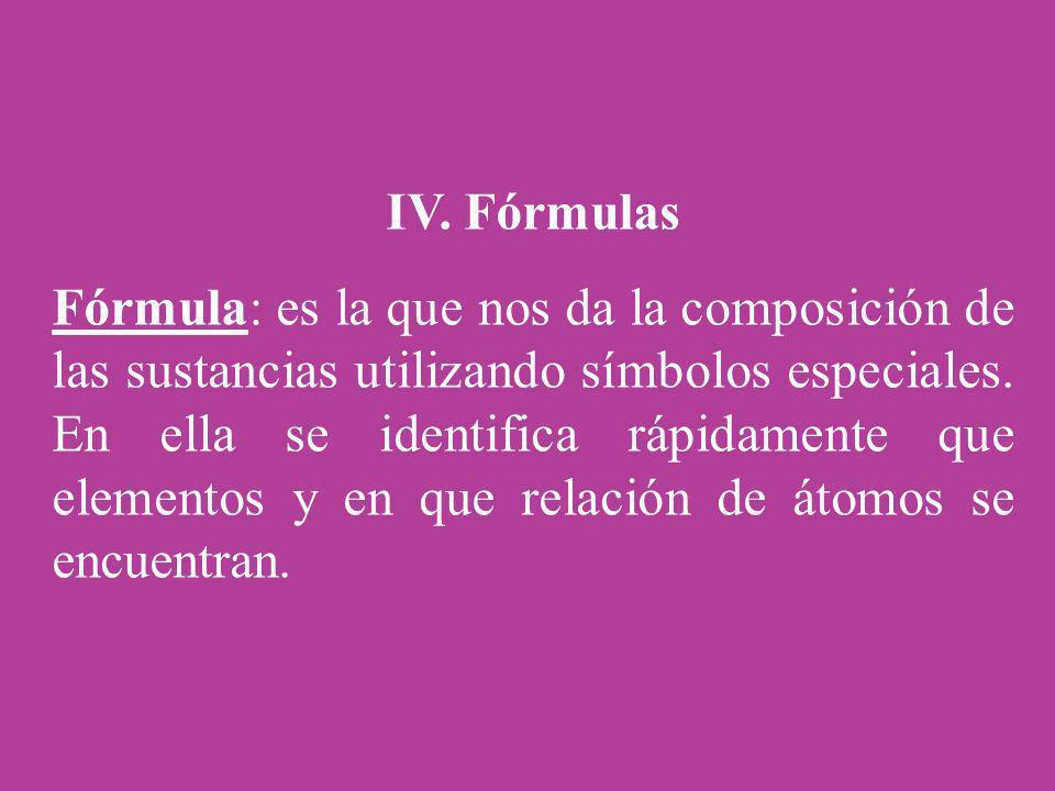 IV. Fórmulas Fórmula: es la que nos da la composición de las sustancias utilizando símbolos especiales. En ella se identifica rápidamente que elemento