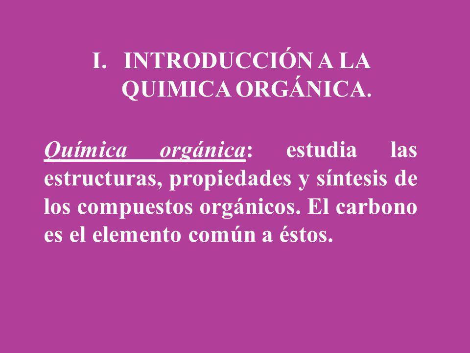 I.INTRODUCCIÓN A LA QUIMICA ORGÁNICA. Química orgánica: estudia las estructuras, propiedades y síntesis de los compuestos orgánicos. El carbono es el