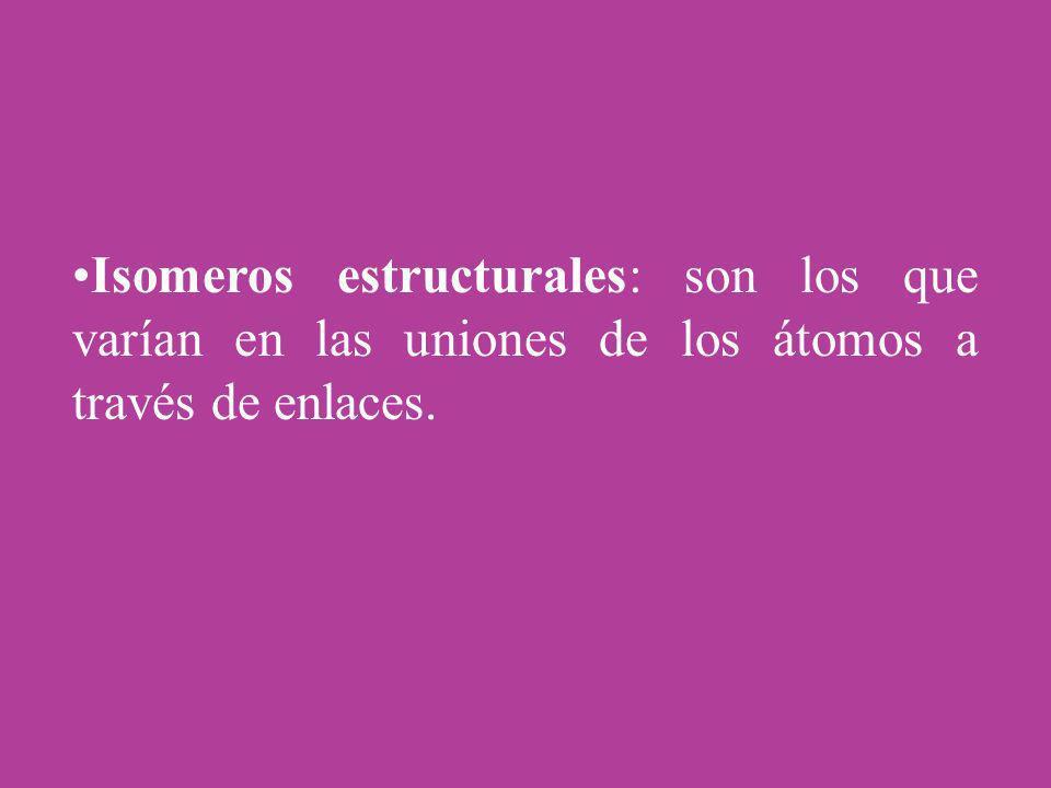 Isomeros estructurales: son los que varían en las uniones de los átomos a través de enlaces.