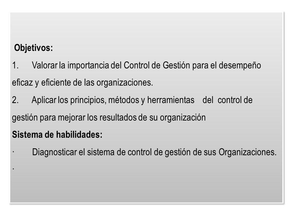 Objetivos: 1. Valorar la importancia del Control de Gestión para el desempeño eficaz y eficiente de las organizaciones. 2. Aplicar los principios, mét