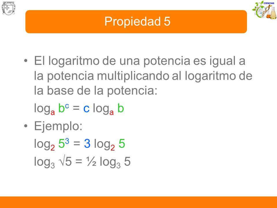 El logaritmo de una potencia es igual a la potencia multiplicando al logaritmo de la base de la potencia: log a b c = c log a b Ejemplo: log 2 5 3 = 3