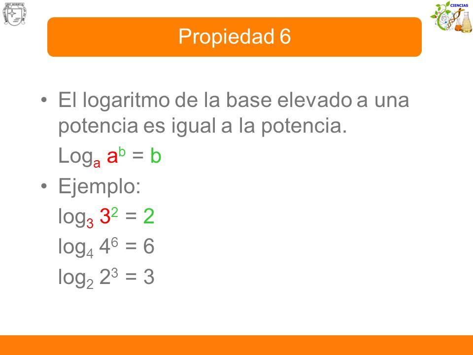 El logaritmo de la base elevado a una potencia es igual a la potencia. Log a a b = b Ejemplo: log 3 3 2 = 2 log 4 4 6 = 6 log 2 2 3 = 3 Propiedad 6