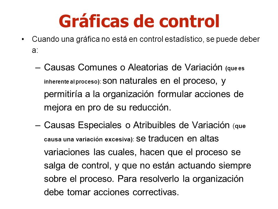Cuando una gráfica no está en control estadístico, se puede deber a: –Causas Comunes o Aleatorias de Variación ( que es inherente al proceso ): son na