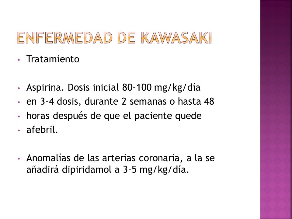 Tratamiento Aspirina. Dosis inicial 80-100 mg/kg/día en 3-4 dosis, durante 2 semanas o hasta 48 horas después de que el paciente quede afebril. Anomal