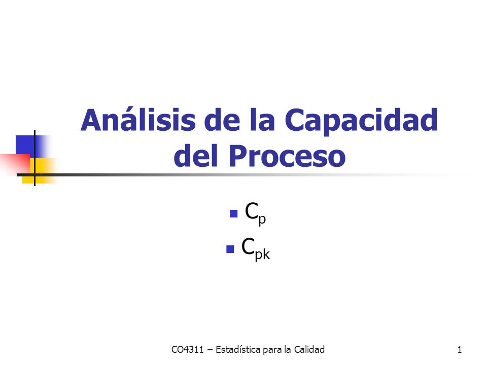 CO4311 – Estadística para la Calidad1 Análisis de la Capacidad del Proceso C p C pk