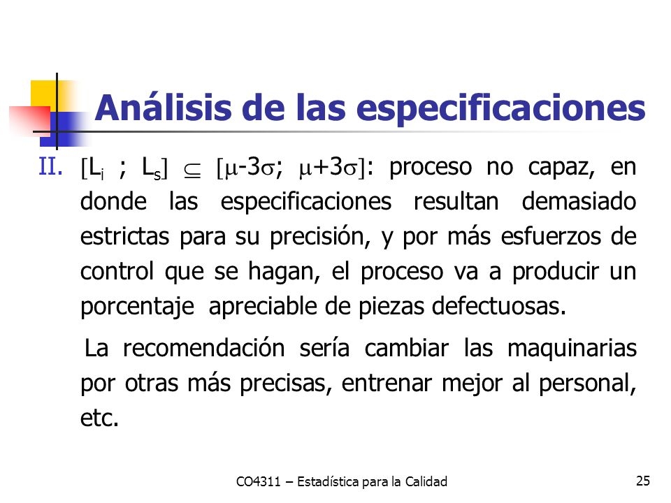 25 II. L i ; L s -3 ; +3 : proceso no capaz, en donde las especificaciones resultan demasiado estrictas para su precisión, y por más esfuerzos de cont